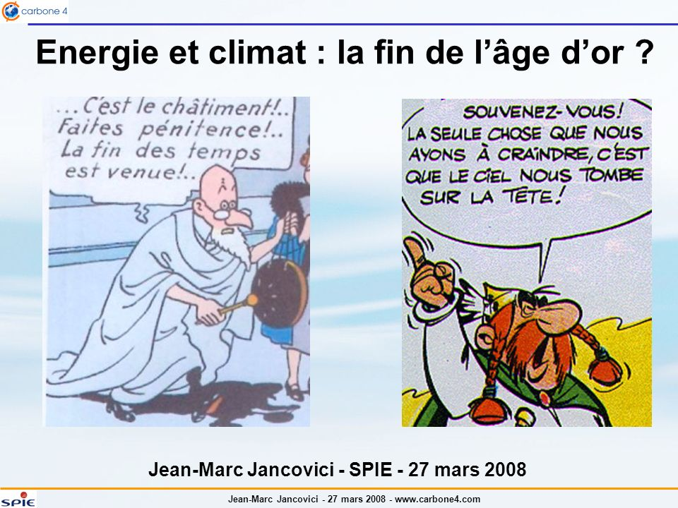 Jean-Marc Jancovici - 27 mars 2008 - www.carbone4.com De Sapiens à Industrialis : tout est pareil, sauf le nombre de zéros lénergie est utilisée depuis 500.000 ans : la domestication du feu ; vent, traction animale et force de leau il y a des milliers dannées… le climat a toujours varié, et variera toujours La crainte de lavenir est multimillénaire (Apocalypse, Malthus, Club de Rome…).