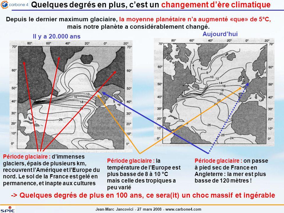 Jean-Marc Jancovici - 27 mars 2008 - www.carbone4.com Quelques degrés en plus, cest un changement dère climatique -> Quelques degrés de plus en 100 ans, ce sera(it) un choc massif et ingérable Il y a 20.000 ans Aujourdhui Depuis le dernier maximum glaciaire, la moyenne planétaire na augmenté «que» de 5°C, mais notre planète a considérablement changé.