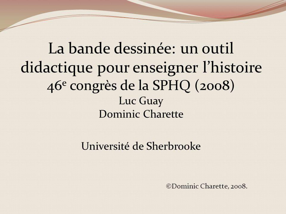 La bande dessinée: un outil didactique pour enseigner lhistoire 46 e congrès de la SPHQ (2008) Luc Guay Dominic Charette Université de Sherbrooke ©Dominic Charette, 2008.
