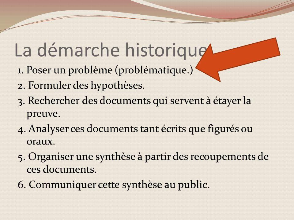 La démarche historique 1. Poser un problème (problématique.) 2. Formuler des hypothèses. 3. Rechercher des documents qui servent à étayer la preuve. 4