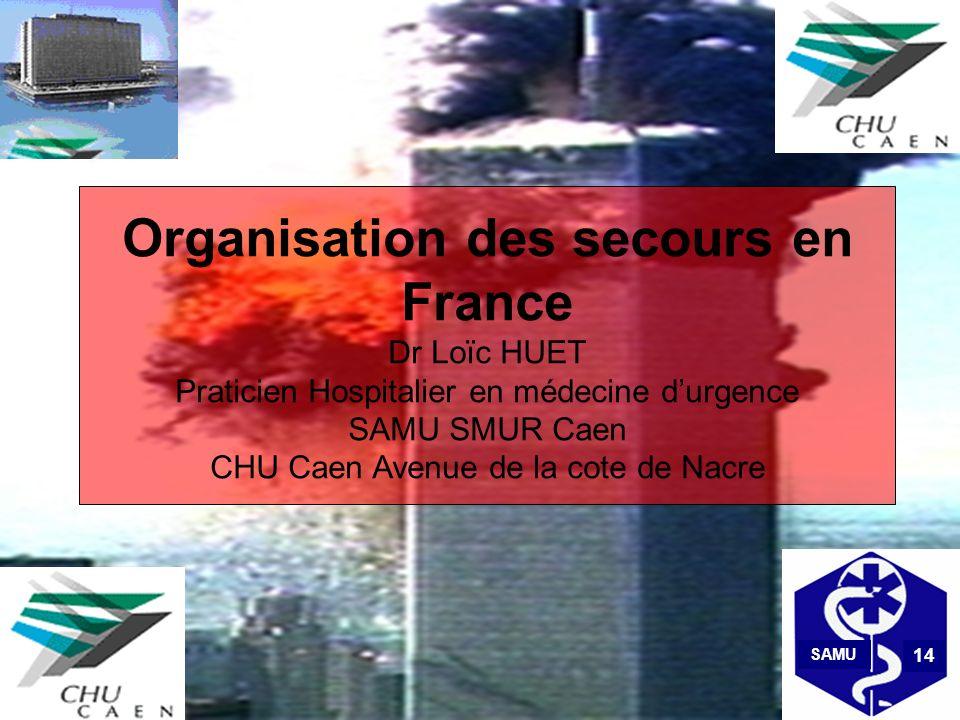 Organisation des secours en France Dr Loïc HUET Praticien Hospitalier en médecine durgence SAMU SMUR Caen CHU Caen Avenue de la cote de Nacre SAMU 14