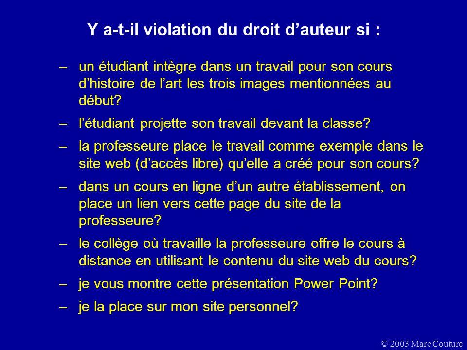 © 2003 Marc Couture Y a-t-il violation du droit dauteur si : –un étudiant intègre dans un travail pour son cours dhistoire de lart les trois images mentionnées au début.