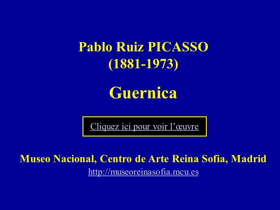 Pablo Ruiz PICASSO (1881-1973) Guernica Museo Nacional, Centro de Arte Reina Sofia, Madrid http://museoreinasofia.mcu.es http://museoreinasofia.mcu.es Cliquez ici pour voir lœuvre