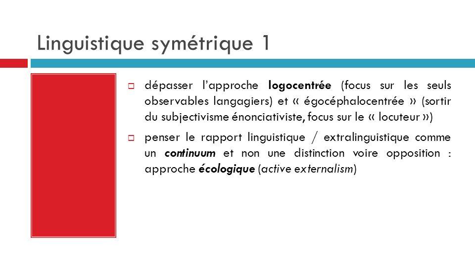 Linguistique symétrique 1 dépasser lapproche logocentrée (focus sur les seuls observables langagiers) et « égocéphalocentrée » (sortir du subjectivism