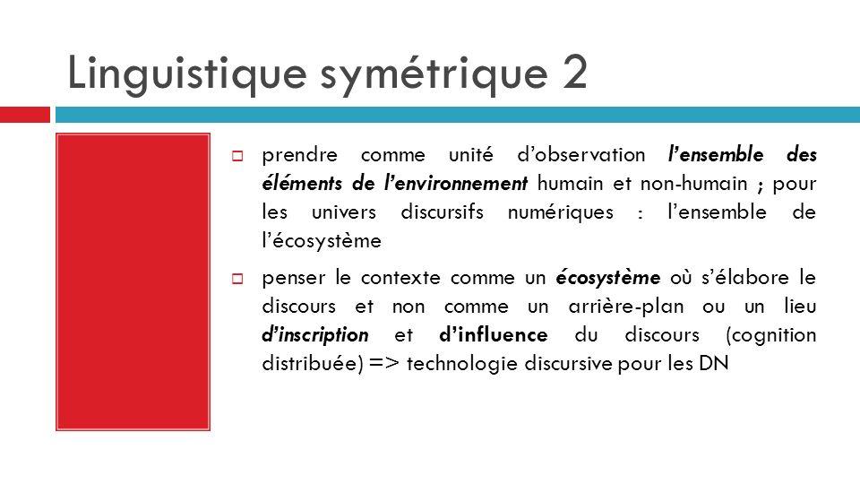 Linguistique symétrique 2 prendre comme unité dobservation lensemble des éléments de lenvironnement humain et non-humain ; pour les univers discursifs