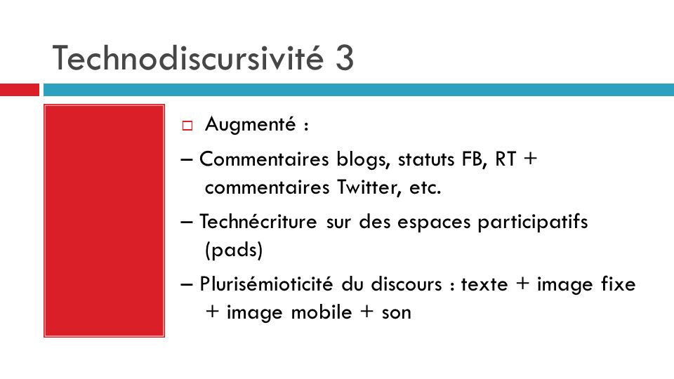 Technodiscursivité 3 Augmenté : – Commentaires blogs, statuts FB, RT + commentaires Twitter, etc. – Technécriture sur des espaces participatifs (pads)