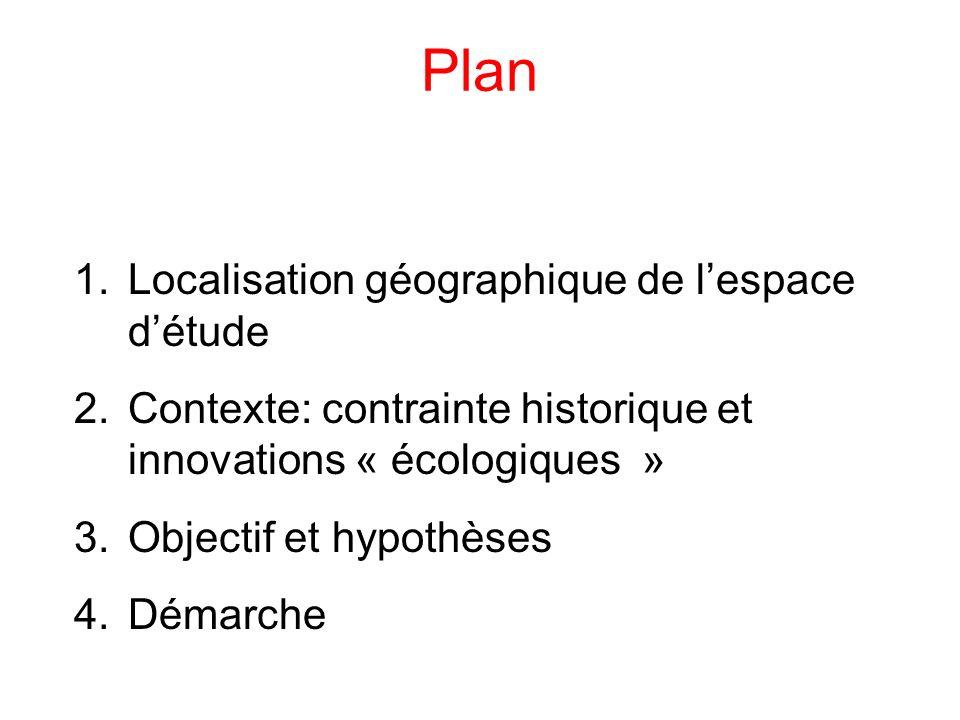 Plan 1.Localisation géographique de lespace détude 2.Contexte: contrainte historique et innovations « écologiques » 3.Objectif et hypothèses 4.Démarch