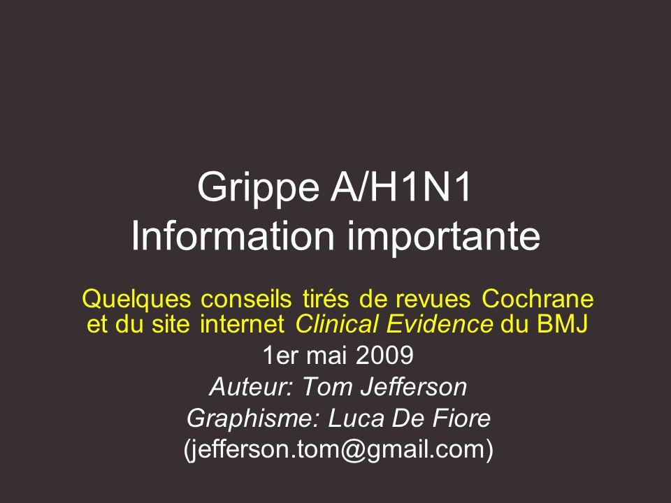 Grippe A/H1N1 Information importante Quelques conseils tirés de revues Cochrane et du site internet Clinical Evidence du BMJ 1er mai 2009 Auteur: Tom Jefferson Graphisme: Luca De Fiore (jefferson.tom@gmail.com)