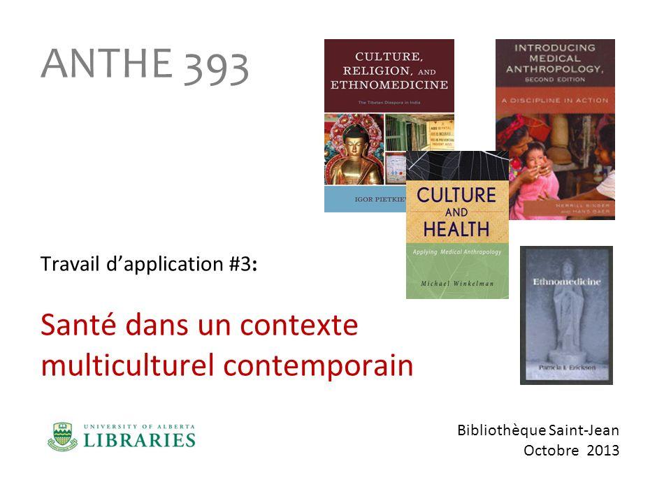 Bibliothèque Saint-Jean Octobre 2013 ANTHE 393 Travail dapplication #3: Santé dans un contexte multiculturel contemporain