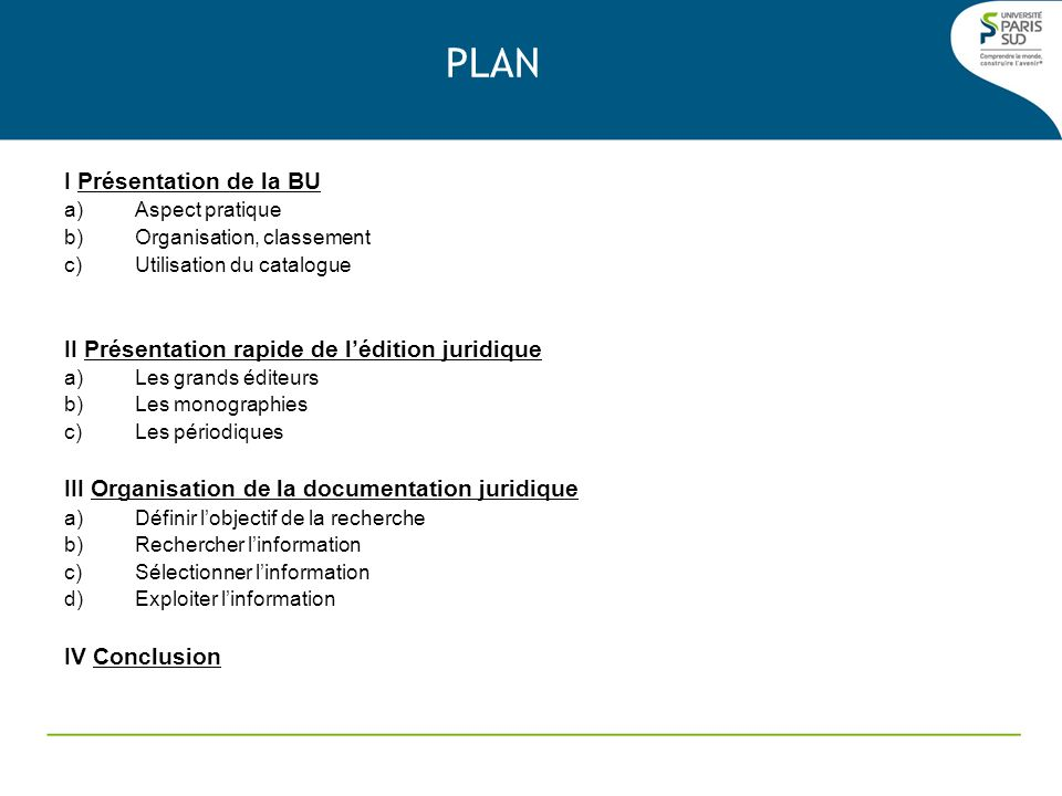 PLAN I Présentation de la BU a)Aspect pratique b)Organisation, classement c)Utilisation du catalogue II Présentation rapide de lédition juridique a)Le