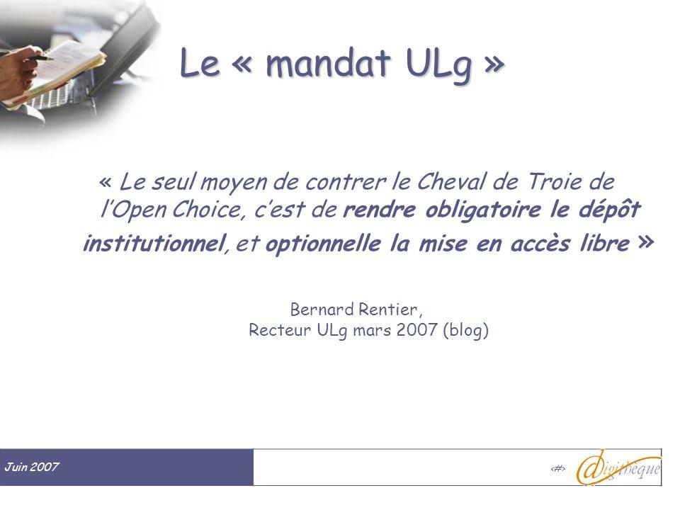 Juin 2007 # Le « mandat ULg » « Le seul moyen de contrer le Cheval de Troie de lOpen Choice, cest de rendre obligatoire le dépôt institutionnel, et optionnelle la mise en accès libre » Bernard Rentier, Recteur ULg mars 2007 (blog)