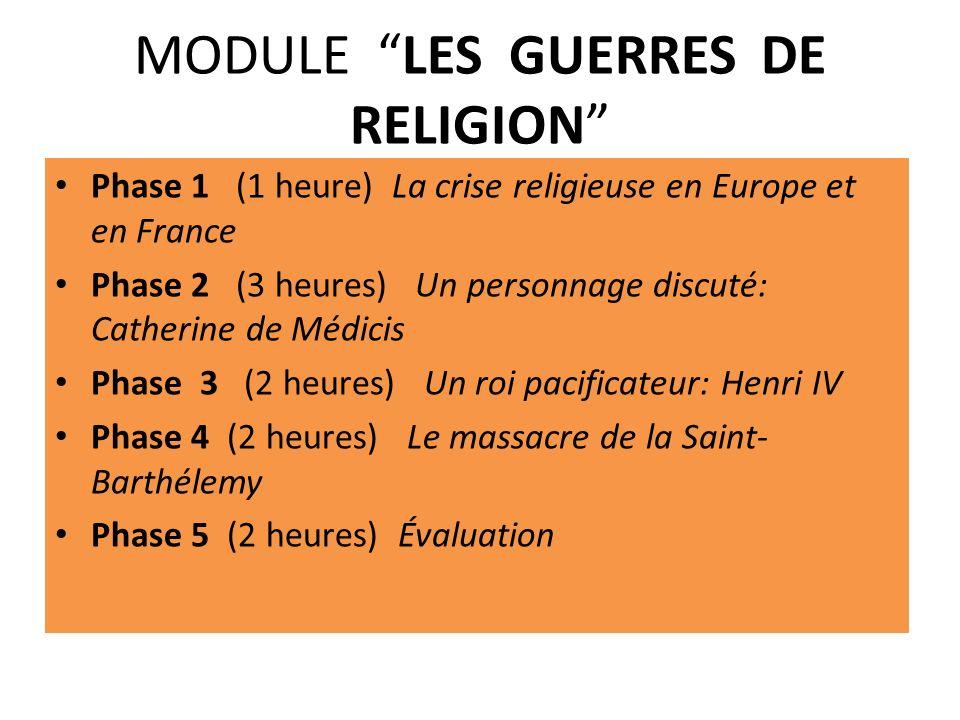 MODULE LES GUERRES DE RELIGION Phase 1 (1 heure) La crise religieuse en Europe et en France Phase 2 (3 heures) Un personnage discuté: Catherine de Méd