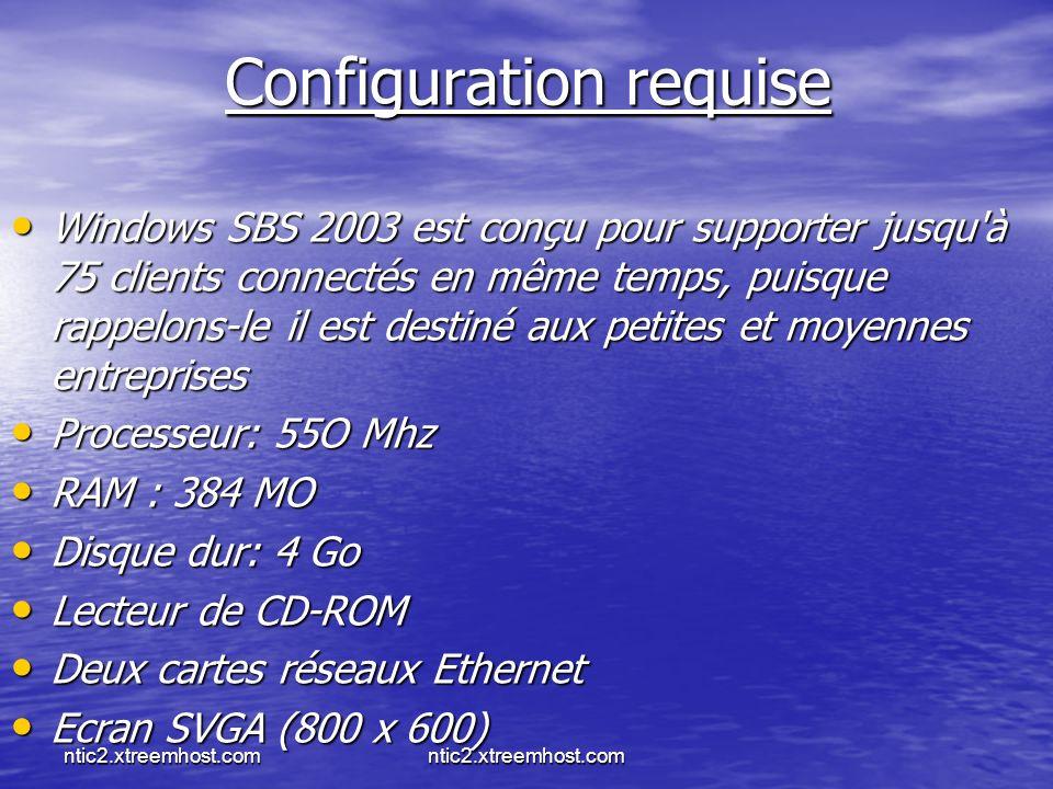 ntic2.xtreemhost.com Configuration requise Windows SBS 2003 est conçu pour supporter jusqu à 75 clients connectés en même temps, puisque rappelons-le il est destiné aux petites et moyennes entreprises Windows SBS 2003 est conçu pour supporter jusqu à 75 clients connectés en même temps, puisque rappelons-le il est destiné aux petites et moyennes entreprises Processeur: 55O Mhz Processeur: 55O Mhz RAM : 384 MO RAM : 384 MO Disque dur: 4 Go Disque dur: 4 Go Lecteur de CD-ROM Lecteur de CD-ROM Deux cartes réseaux Ethernet Deux cartes réseaux Ethernet Ecran SVGA (800 x 600) Ecran SVGA (800 x 600)