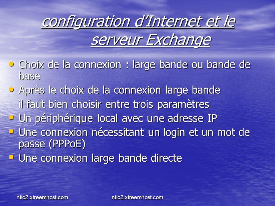 ntic2.xtreemhost.com configuration dInternet et le serveur Exchange Choix de la connexion : large bande ou bande de base Choix de la connexion : large bande ou bande de base Après le choix de la connexion large bande Après le choix de la connexion large bande il faut bien choisir entre trois paramètres il faut bien choisir entre trois paramètres Un périphérique local avec une adresse IP Un périphérique local avec une adresse IP Une connexion nécessitant un login et un mot de passe (PPPoE) Une connexion nécessitant un login et un mot de passe (PPPoE) Une connexion large bande directe Une connexion large bande directe