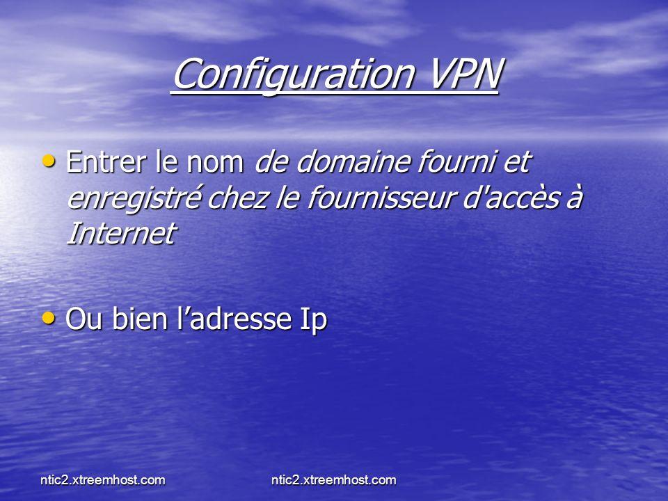 ntic2.xtreemhost.com Configuration VPN Entrer le nom de domaine fourni et enregistré chez le fournisseur d accès à Internet Entrer le nom de domaine fourni et enregistré chez le fournisseur d accès à Internet Ou bien ladresse Ip Ou bien ladresse Ip