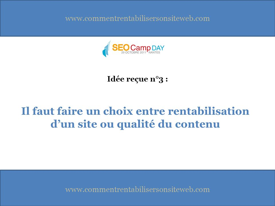 www.commentrentabilisersonsiteweb.com Il faut faire un choix entre rentabilisation dun site ou qualité du contenu Idée reçue n°3 :