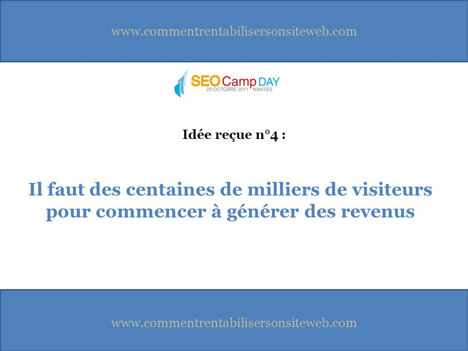 www.commentrentabilisersonsiteweb.com Il faut des centaines de milliers de visiteurs pour commencer à générer des revenus Idée reçue n°4 :