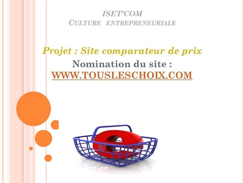 ISETCOM C ULTURE ENTREPRENEURIALE Projet : Site comparateur de prix Nomination du site : WWW.TOUSLESCHOIX.COM WWW.TOUSLESCHOIX.COM