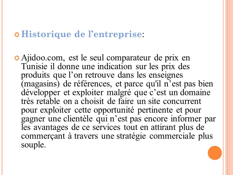 Historique de lentreprise : Ajidoo.com, est le seul comparateur de prix en Tunisie il donne une indication sur les prix des produits que lon retrouve