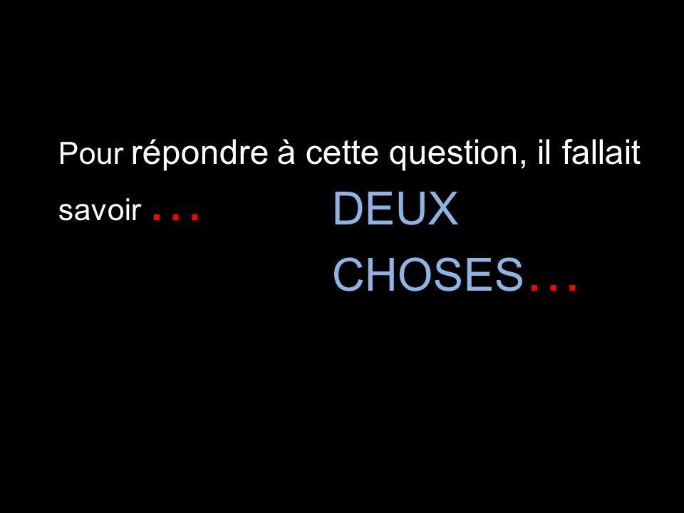 Pour répondre à cette question, il fallait savoir … DEUX CHOSES …