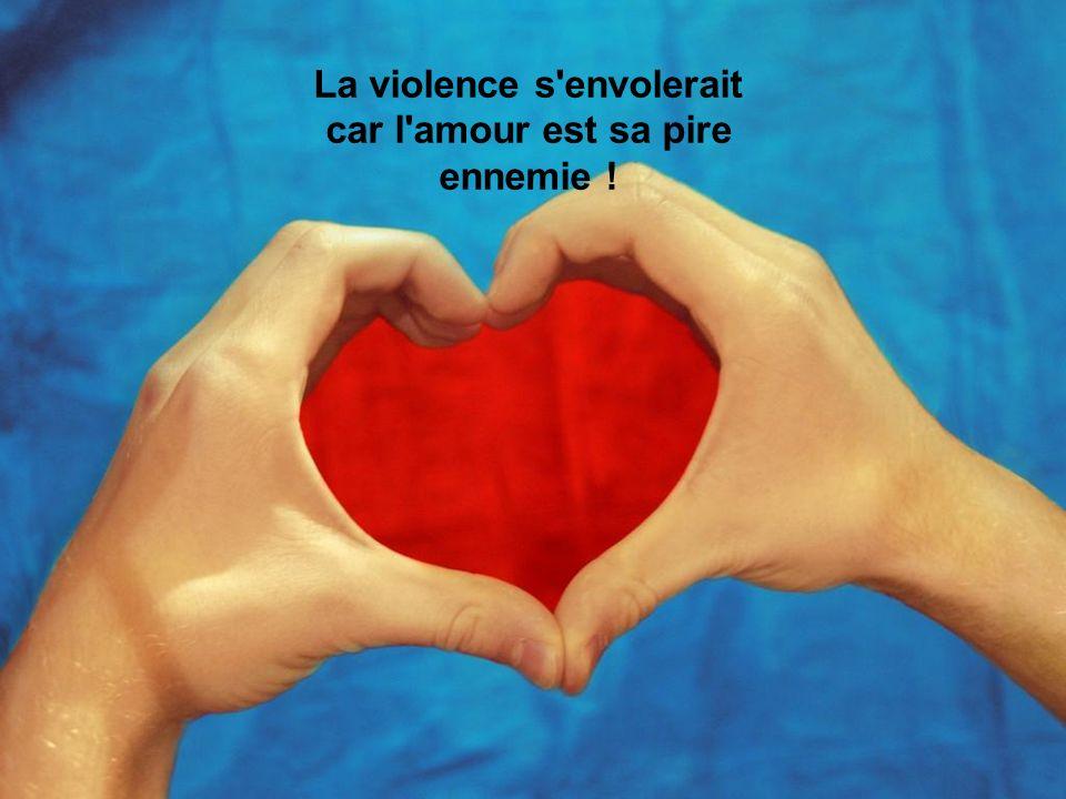La violence s envolerait car l amour est sa pire ennemie !