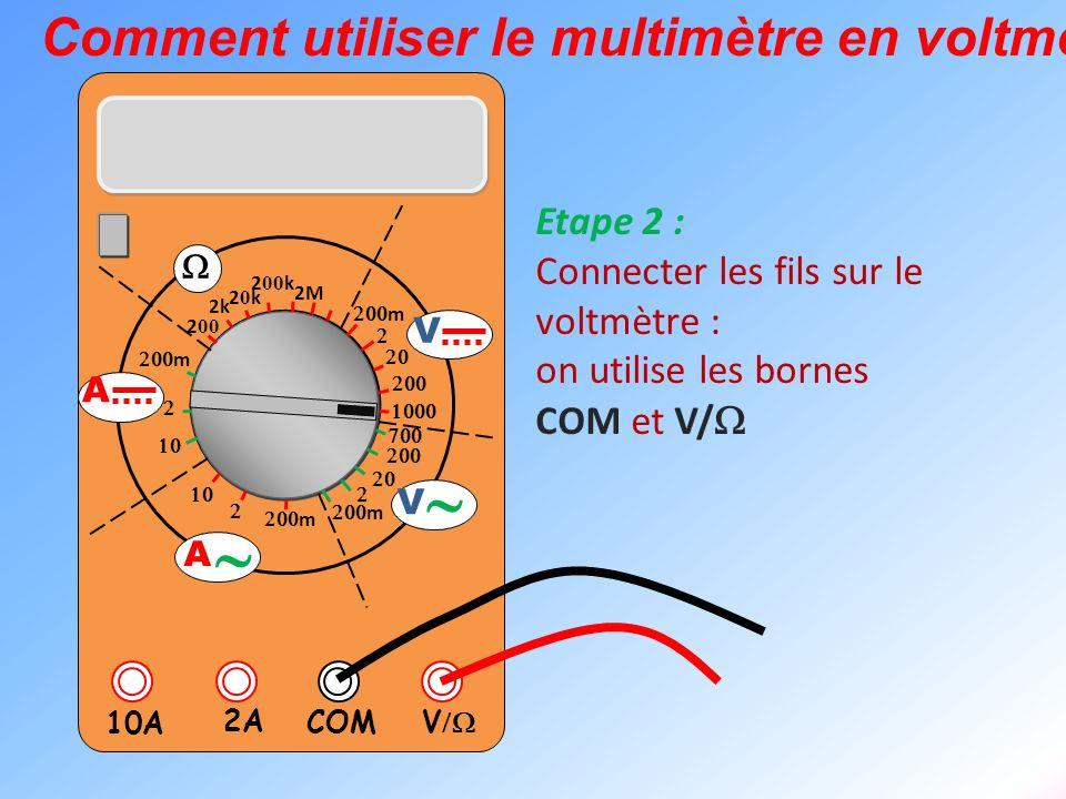 V 2A 10A COM m m 2k 20k20k 2 00 k 2 00 2M m m V V A A Comment utiliser le multimètre en voltmètre ? Etape 2 : Connecter les fils sur le voltmètre : on