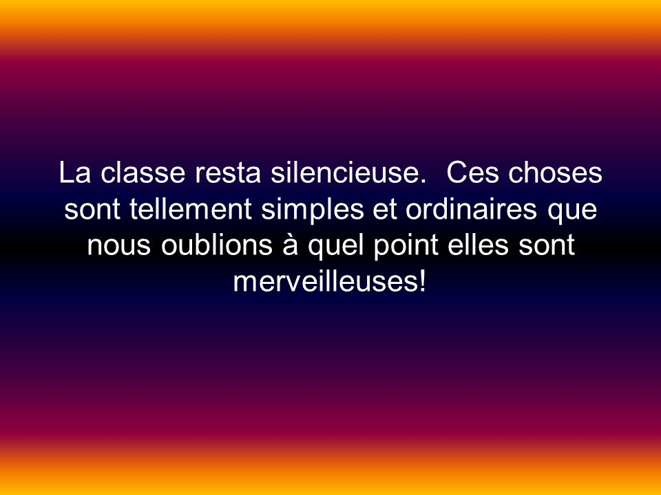 La classe resta silencieuse. Ces choses sont tellement simples et ordinaires que nous oublions à quel point elles sont merveilleuses!