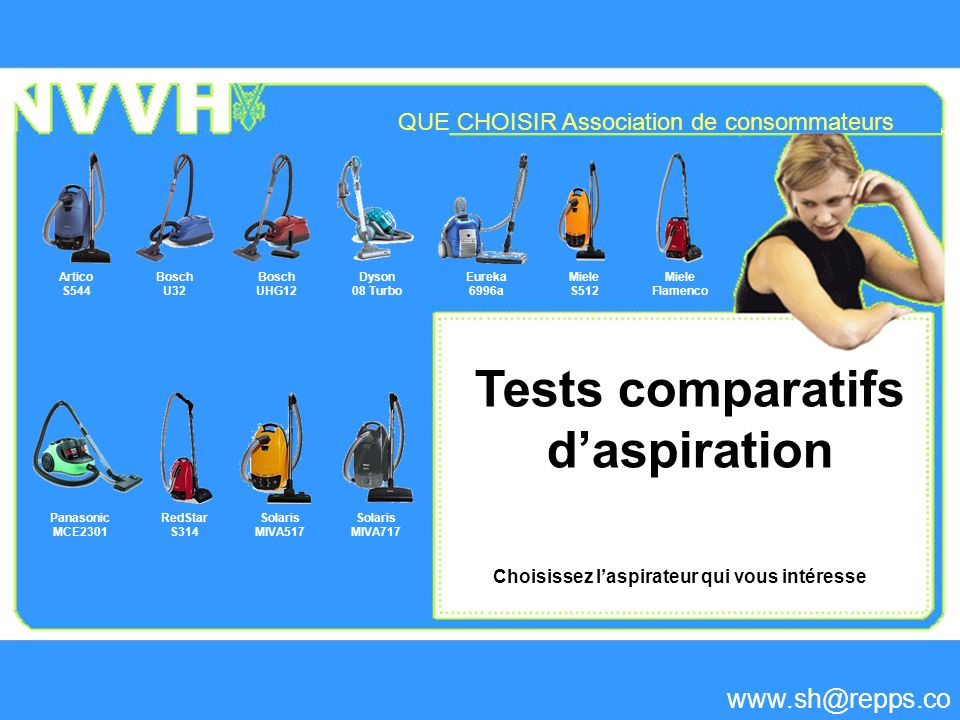 Tests comparatifs daspiration Bosch U32 Bosch UHG12 Choisissez laspirateur qui vous intéresse Miele S512 Dyson 08 Turbo Eureka 6996a Artico S544 Miele Flamenco Panasonic MCE2301 RedStar S314 Solaris MIVA517 Solaris MIVA717 QUE CHOISIR Association de consommateurs www.sh@repps.co m