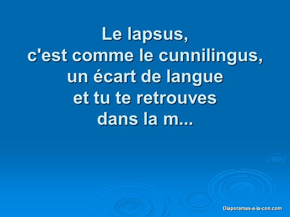 Diaporama PPS réalisé pour http://www.diapora mas-a-la-con.com Diaporamas-a-la-con.com Le lapsus, c'est comme le cunnilingus, un écart de langue et tu