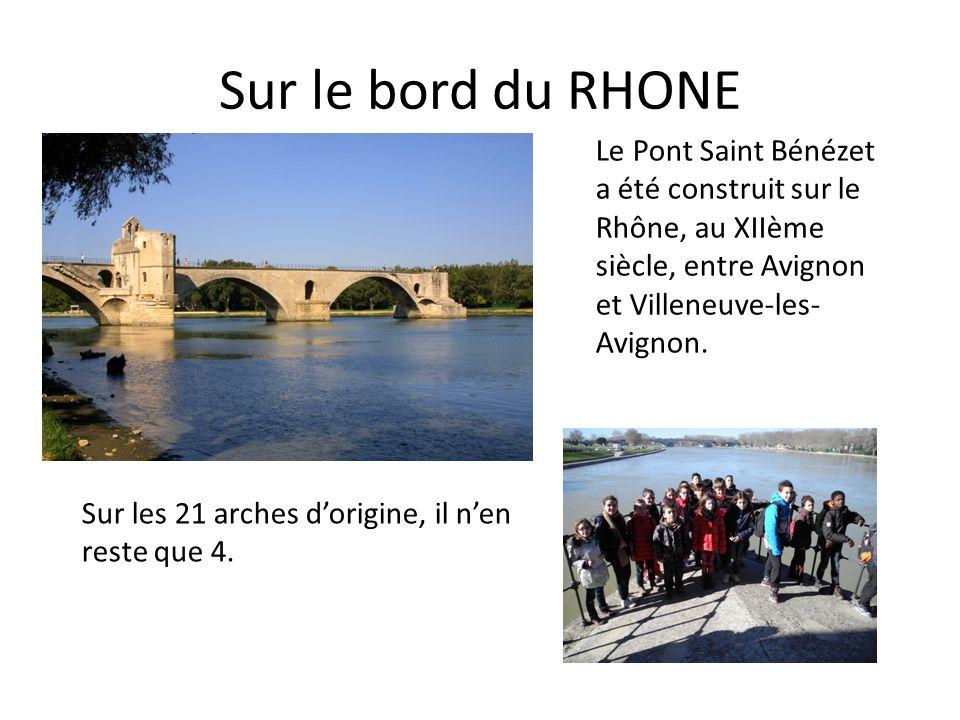 Sur le bord du RHONE Le Pont Saint Bénézet a été construit sur le Rhône, au XIIème siècle, entre Avignon et Villeneuve-les- Avignon. Sur les 21 arches