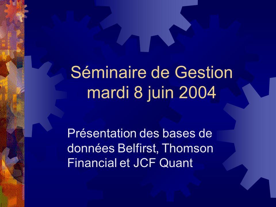 Séminaire de Gestion mardi 8 juin 2004 Présentation des bases de données Belfirst, Thomson Financial et JCF Quant