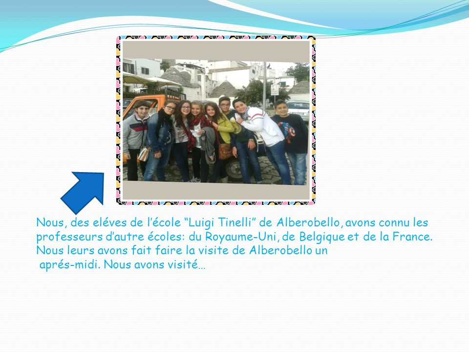 Nous, des eléves de lécole Luigi Tinelli de Alberobello, avons connu les professeurs dautre écoles: du Royaume-Uni, de Belgique et de la France. Nous