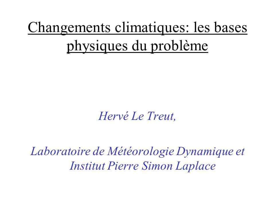 Changements climatiques: les bases physiques du problème Hervé Le Treut, Laboratoire de Météorologie Dynamique et Institut Pierre Simon Laplace