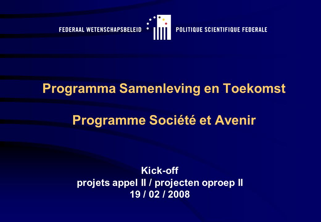Programma Samenleving en Toekomst Programme Société et Avenir Kick-off projets appel II / projecten oproep II 19 / 02 / 2008
