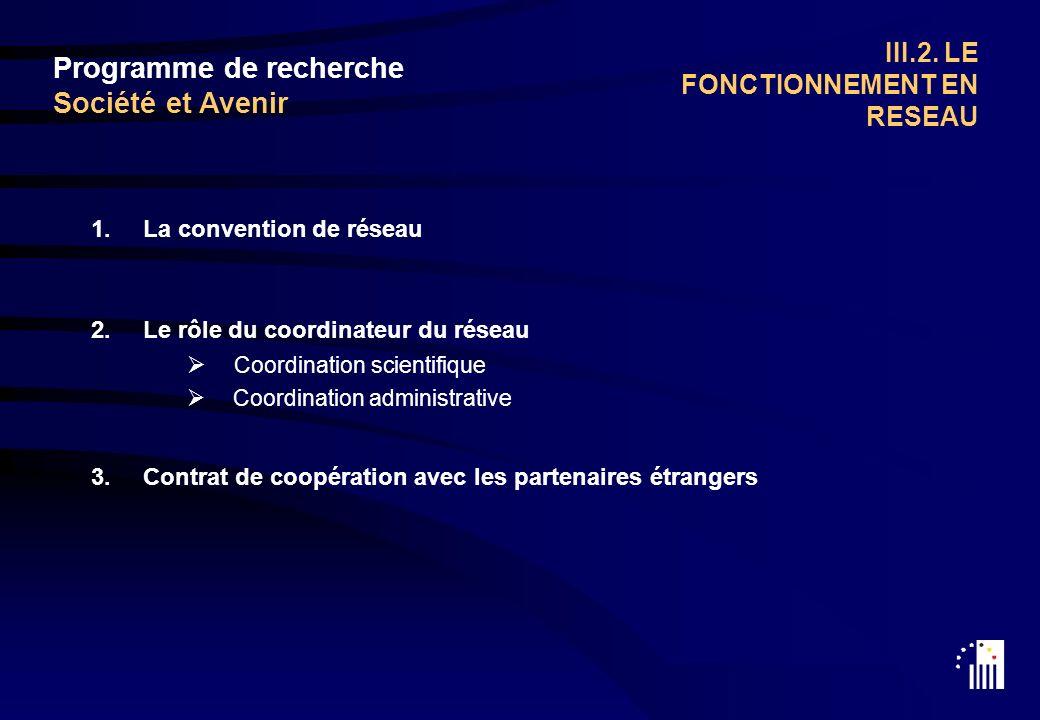 1.La convention de réseau 2.Le rôle du coordinateur du réseau Coordination scientifique Coordination administrative 3.Contrat de coopération avec les partenaires étrangers Programme de recherche Société et Avenir III.2.