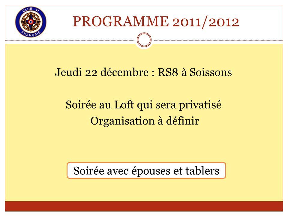 PROGRAMME 2011/2012 Jeudi 22 décembre : RS8 à Soissons Soirée au Loft qui sera privatisé Organisation à définir Soirée avec épouses et tablers