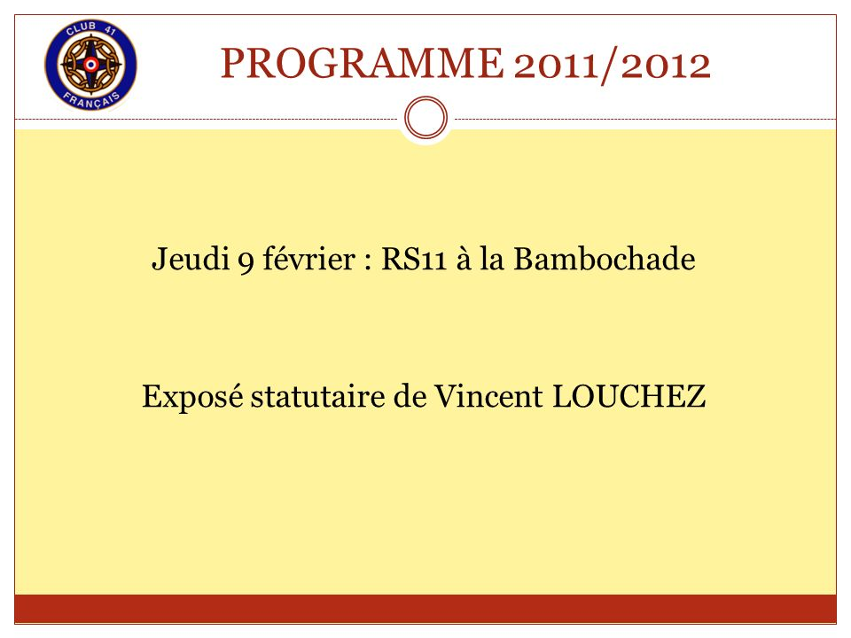 PROGRAMME 2011/2012 Jeudi 9 février : RS11 à la Bambochade Exposé statutaire de Vincent LOUCHEZ