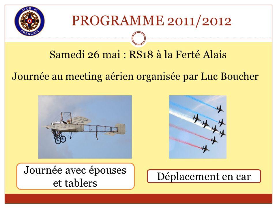 PROGRAMME 2011/2012 Samedi 26 mai : RS18 à la Ferté Alais Journée au meeting aérien organisée par Luc Boucher Journée avec épouses et tablers Déplacem