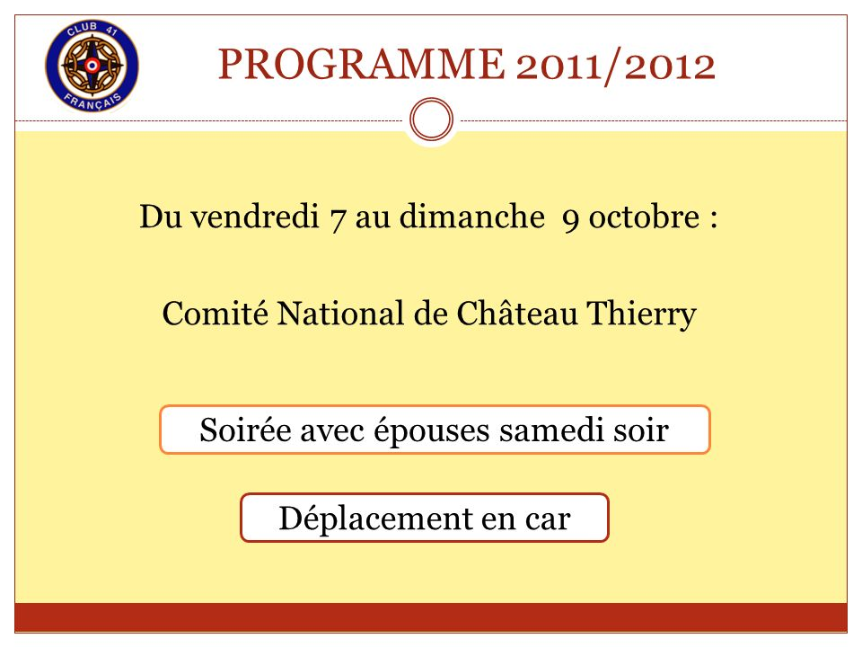 PROGRAMME 2011/2012 Du vendredi 7 au dimanche 9 octobre : Comité National de Château Thierry Soirée avec épouses samedi soir Déplacement en car