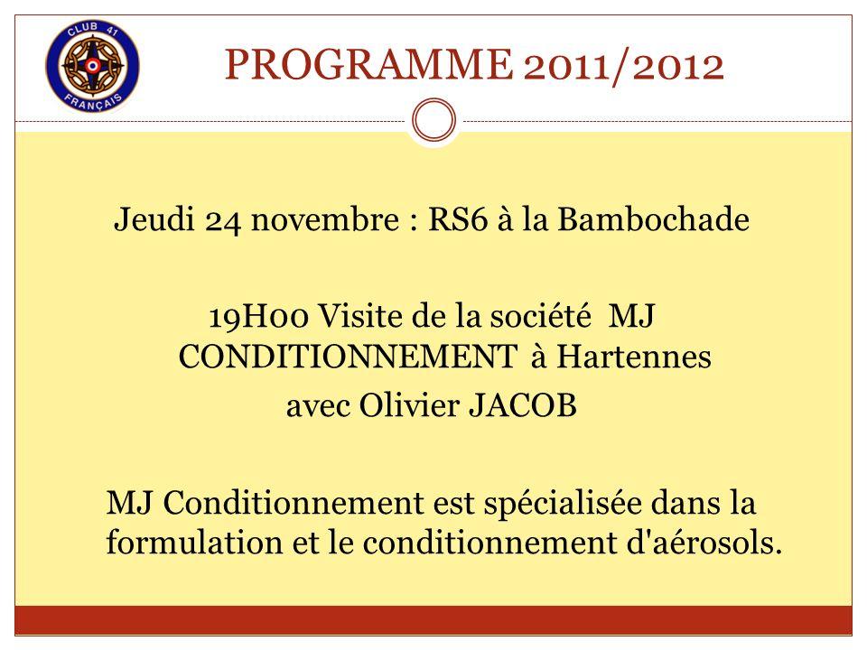 PROGRAMME 2011/2012 Jeudi 24 novembre : RS6 à la Bambochade 19H00 Visite de la société MJ CONDITIONNEMENT à Hartennes avec Olivier JACOB MJ Conditionn