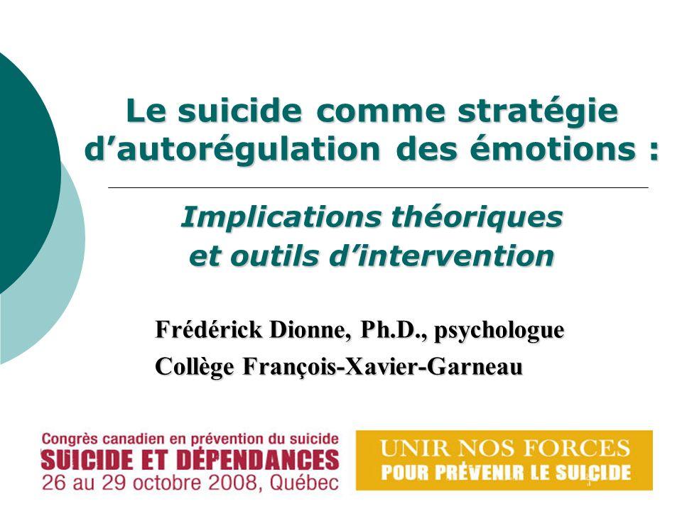 Le suicide comme stratégie dautorégulation des émotions : Implications théoriques et outils dintervention Frédérick Dionne, Ph.D., psychologue Collège François-Xavier-Garneau