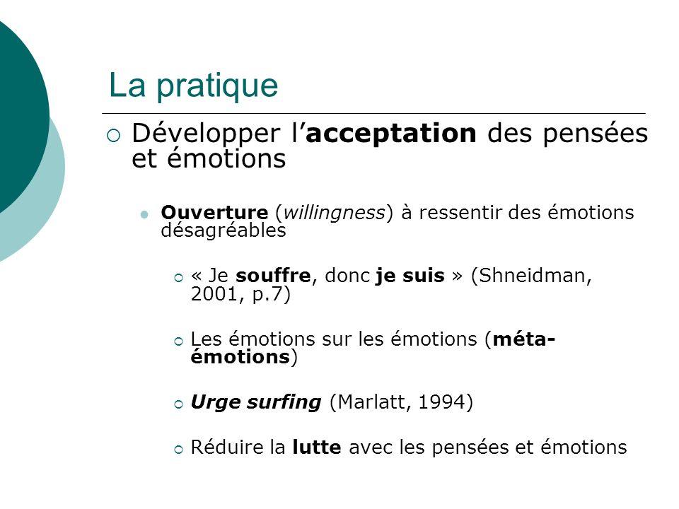 La pratique Développer lacceptation des pensées et émotions Ouverture (willingness) à ressentir des émotions désagréables « Je souffre, donc je suis » (Shneidman, 2001, p.7) Les émotions sur les émotions (méta- émotions) Urge surfing (Marlatt, 1994) Réduire la lutte avec les pensées et émotions
