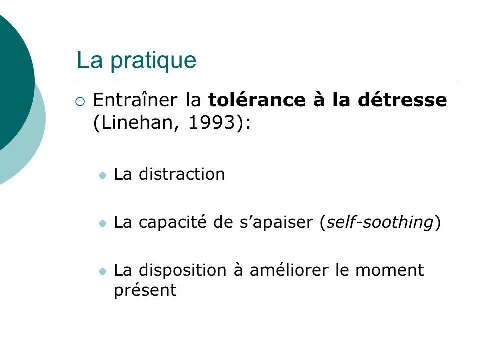La pratique Entraîner la tolérance à la détresse (Linehan, 1993): La distraction La capacité de sapaiser (self-soothing) La disposition à améliorer le moment présent