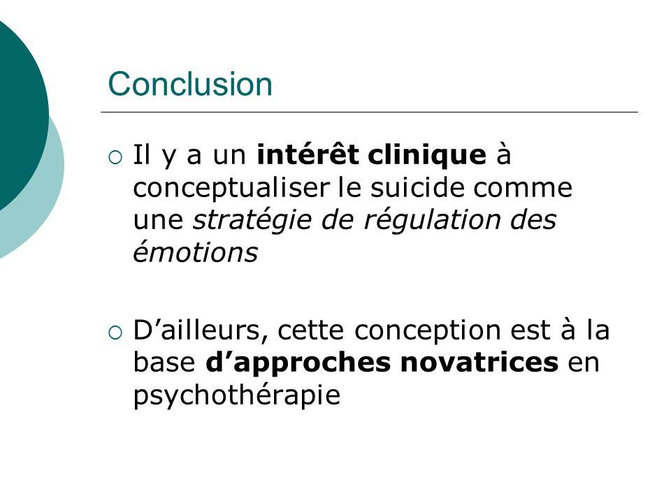 Conclusion Il y a un intérêt clinique à conceptualiser le suicide comme une stratégie de régulation des émotions Dailleurs, cette conception est à la base dapproches novatrices en psychothérapie