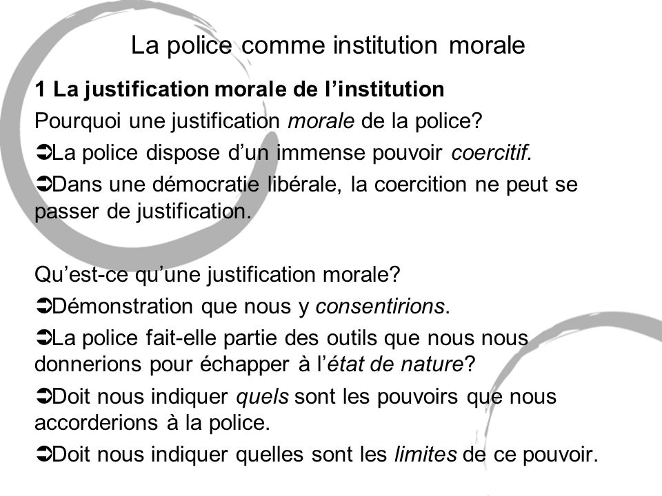 La police comme institution morale 1 La justification morale de linstitution Pourquoi une justification morale de la police? Ü La police dispose dun i
