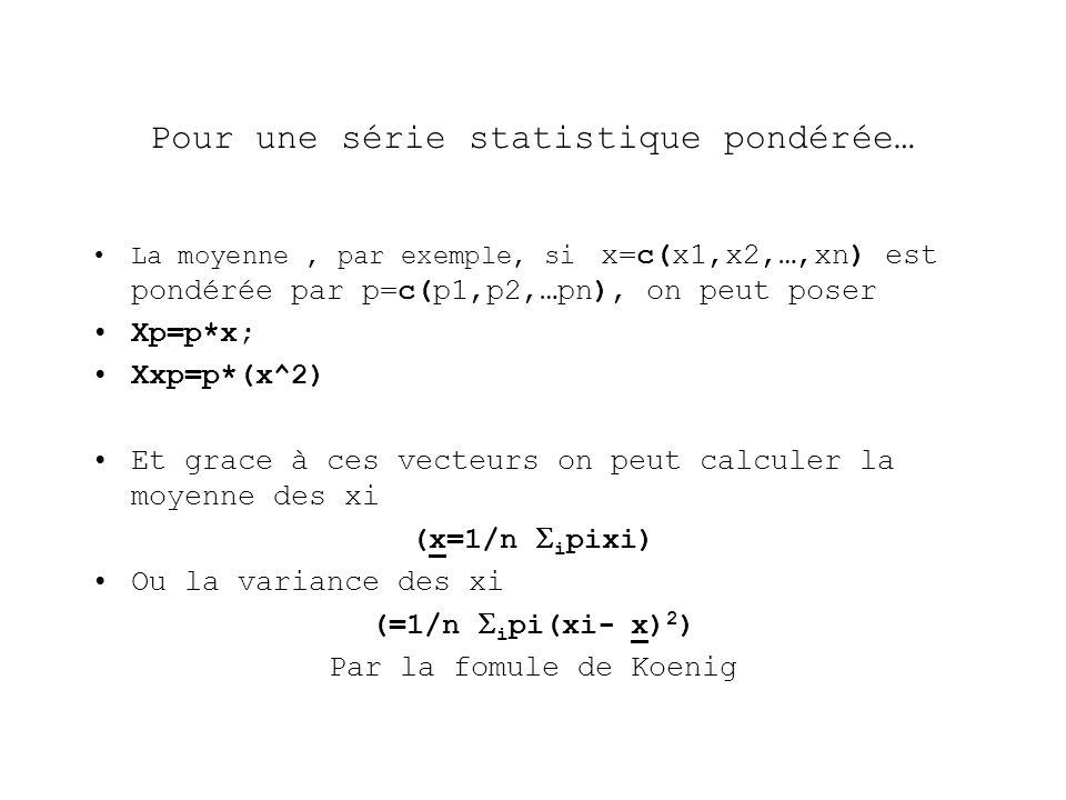 Pour une série statistique pondérée… La moyenne, par exemple, si x=c(x1,x2,…,xn) est pondérée par p=c(p1,p2,…pn), on peut poser Xp=p*x; Xxp=p*(x^2) Et