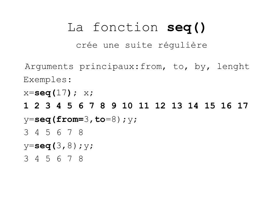 La fonction seq() crée une suite régulière Arguments principaux:from, to, by, lenght Exemples: x=seq(17); x; 1 2 3 4 5 6 7 8 9 10 11 12 13 14 15 16 17 y=seq(from=3,to=8);y; 3 4 5 6 7 8 y=seq(3,8);y; 3 4 5 6 7 8