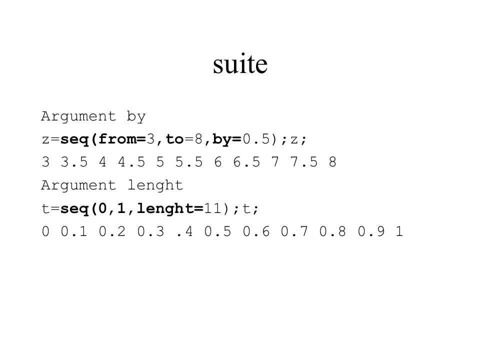 suite Argument by z=seq(from=3,to=8,by=0.5);z; 3 3.5 4 4.5 5 5.5 6 6.5 7 7.5 8 Argument lenght t=seq(0,1,lenght=11);t; 0 0.1 0.2 0.3.4 0.5 0.6 0.7 0.8 0.9 1