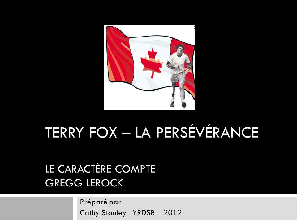 TERRY FOX – LA PERSÉVÉRANCE LE CARACTÈRE COMPTE GREGG LEROCK Préparé par Cathy Stanley YRDSB 2012