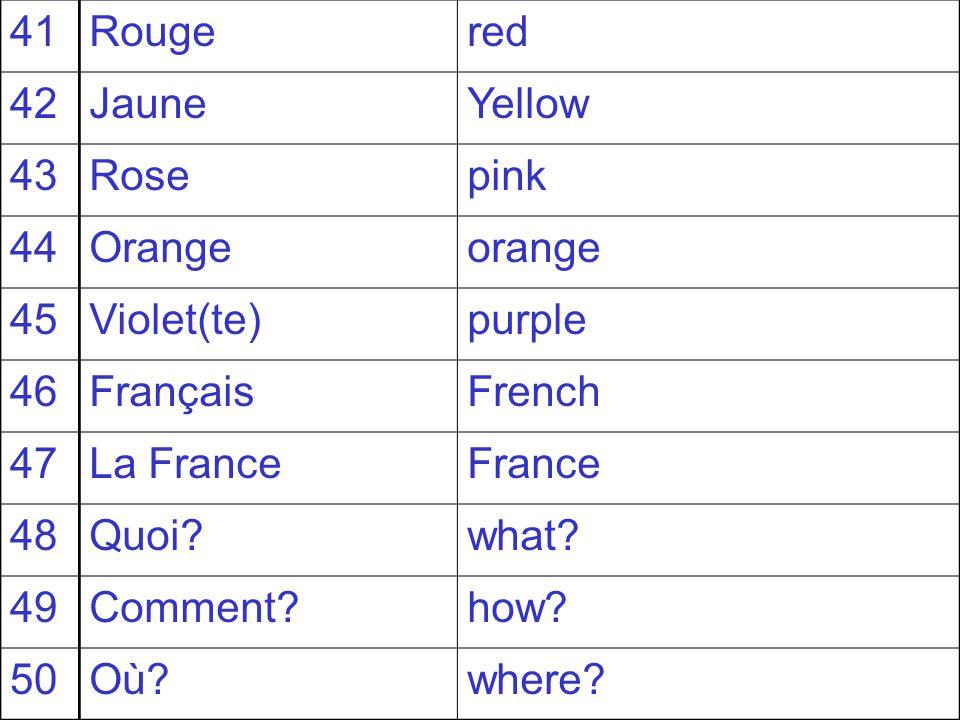 41Rougered 42JauneYellow 43Rosepink 44Orangeorange 45Violet(te)purple 46FrançaisFrench 47La FranceFrance 48Quoi?what? 49Comment?how? 50Où?where?